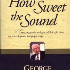 Jacket cover to ``How Sweet the Sound: Amazing Stories and Grace-Filled Reflections on Beloved Hymns and Gospel Songs,'' by George Beverly Shea (Tyndale House).