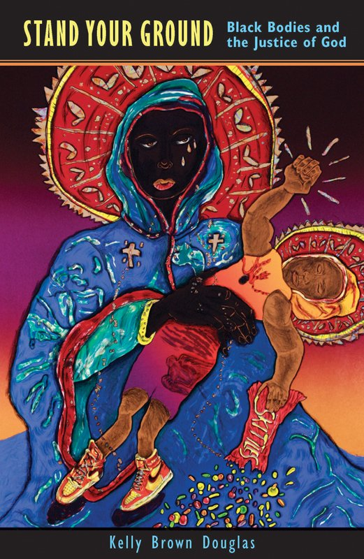 """Stand Your Ground: Black Bodies and the Justice of God"" by Kelly Brown Douglas."