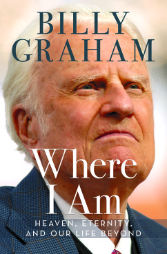 """Where I Am: Heaven, Eternity, and Our Life Beyond,"" by Billy Graham. Photo courtesy of Thomas Nelson"