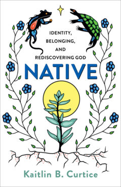 """""""Native: Identity, Belonging, and Rediscovering God"""" by Kaitlin B. Curtice. Courtesy image"""