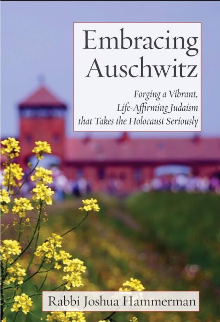 Embracing Auschwitz: Forging a Vibrant, Life-Affirming Judaism that Takes the Holocaust Seriously by Rabbi Joshua Hammerman