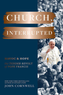 """""""Church, Interrupted: Havoc & Hope: The Tender Revolt of Pope Francis"""" by John Cornwell. Courtesy image"""