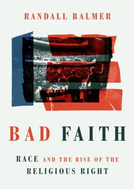 """""""Bad Faith: Race and the Rise of the Religious Right"""" by Randall Balmer. Courtesy image"""